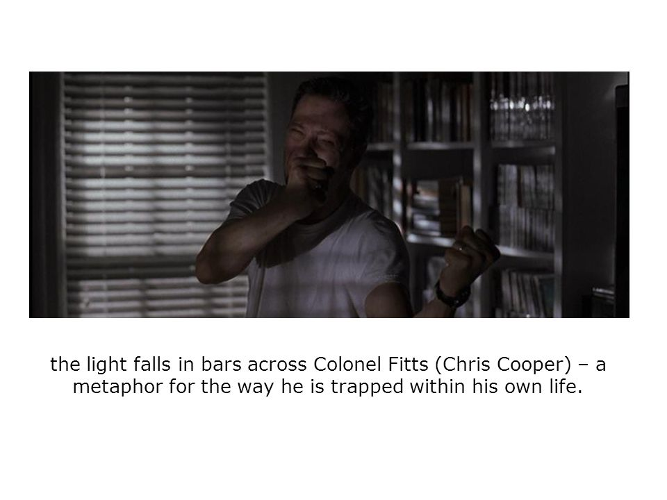 the light falls in bars across Colonel Fitts (Chris Cooper) – a metaphor for the way he is trapped within his own life.