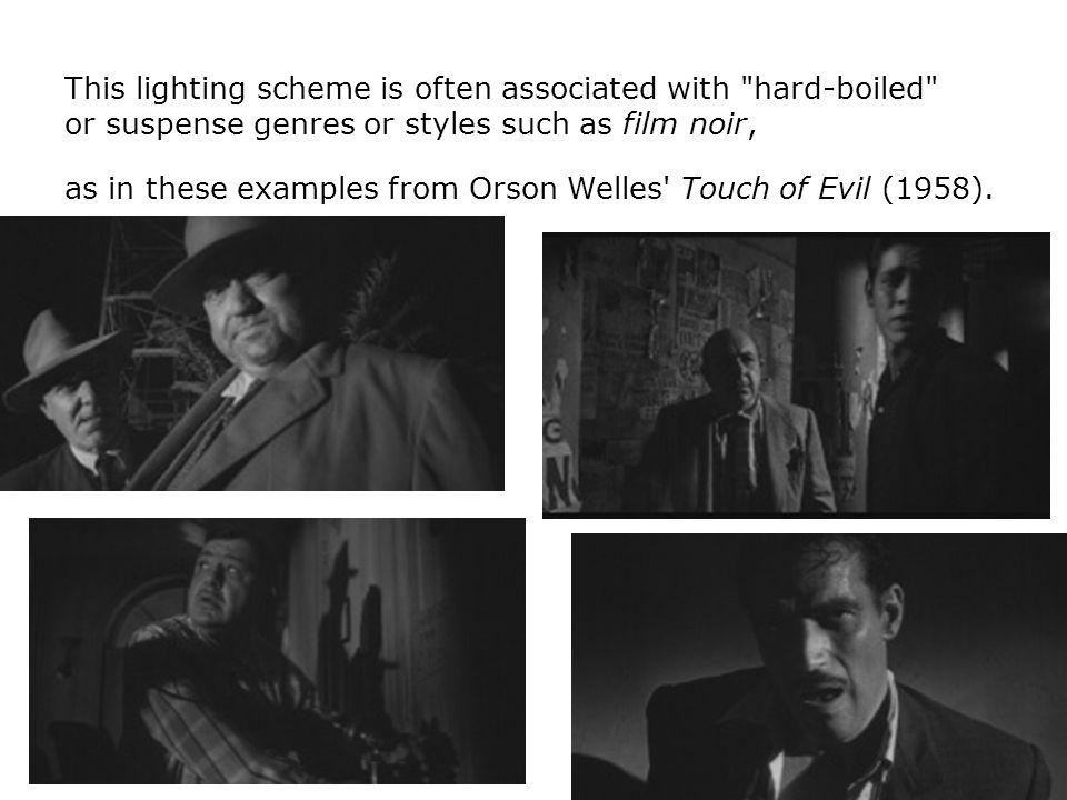 This lighting scheme is often associated with hard-boiled or suspense genres or styles such as film noir,