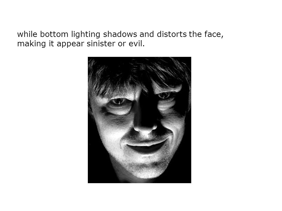 while bottom lighting shadows and distorts the face, making it appear sinister or evil.