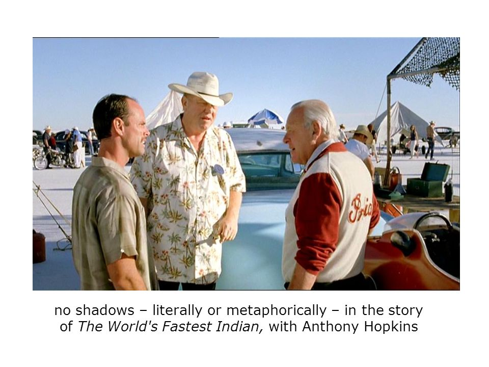 no shadows – literally or metaphorically – in the story of The World s Fastest Indian, with Anthony Hopkins