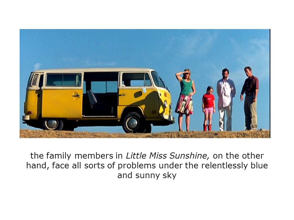 the family members in Little Miss Sunshine, on the other hand, face all sorts of problems under the relentlessly blue and sunny sky