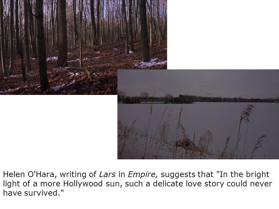 Helen O Hara, writing of Lars in Empire, suggests that In the bright light of a more Hollywood sun, such a delicate love story could never have survived.