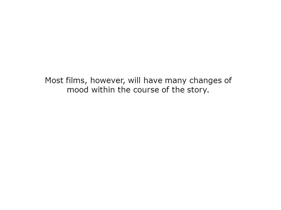 Most films, however, will have many changes of mood within the course of the story.