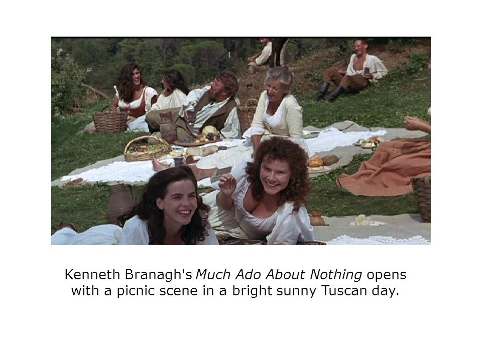 Kenneth Branagh s Much Ado About Nothing opens with a picnic scene in a bright sunny Tuscan day.