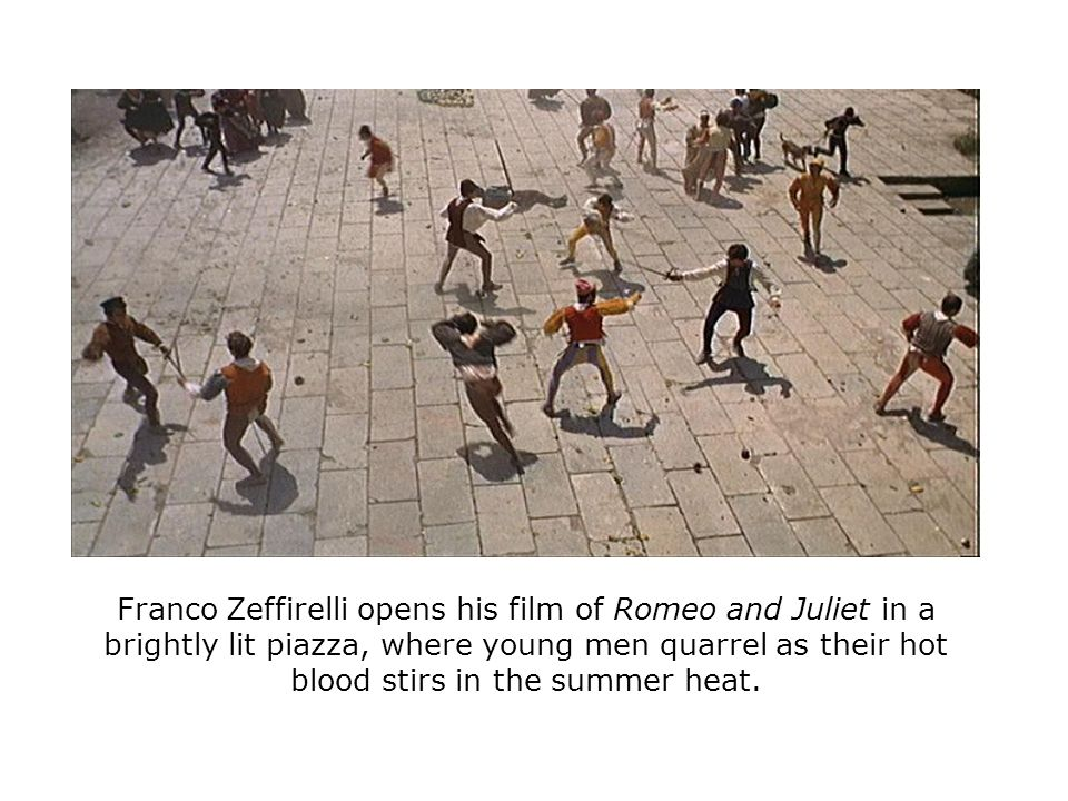 Franco Zeffirelli opens his film of Romeo and Juliet in a brightly lit piazza, where young men quarrel as their hot blood stirs in the summer heat.