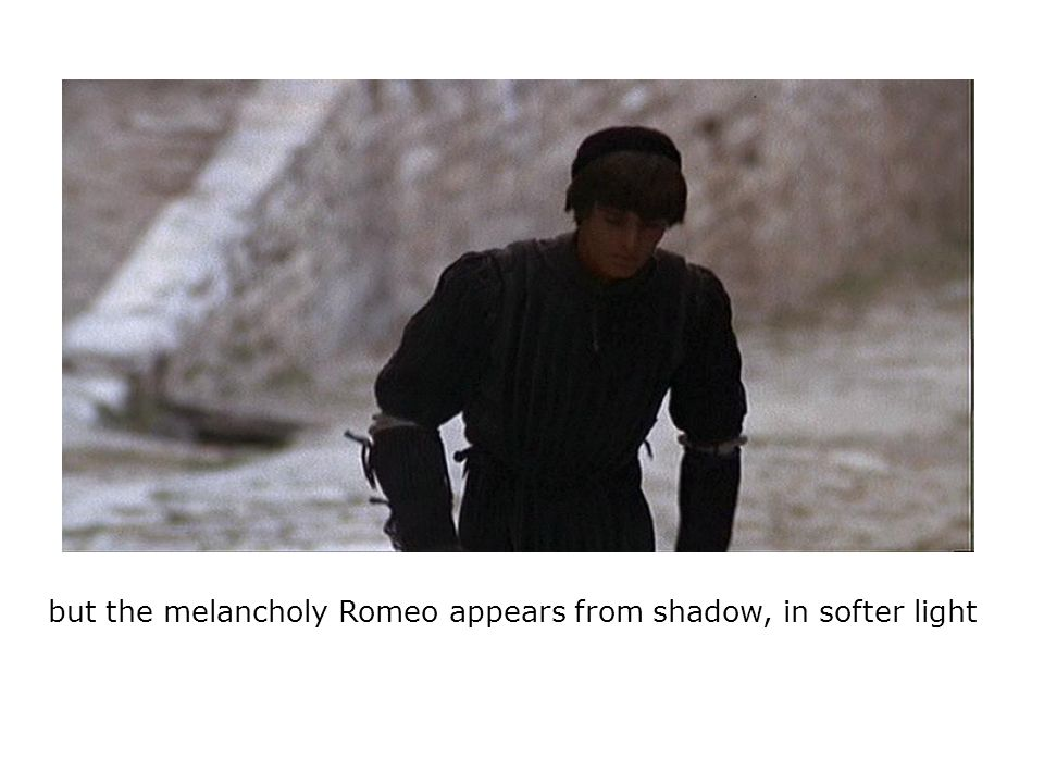 but the melancholy Romeo appears from shadow, in softer light