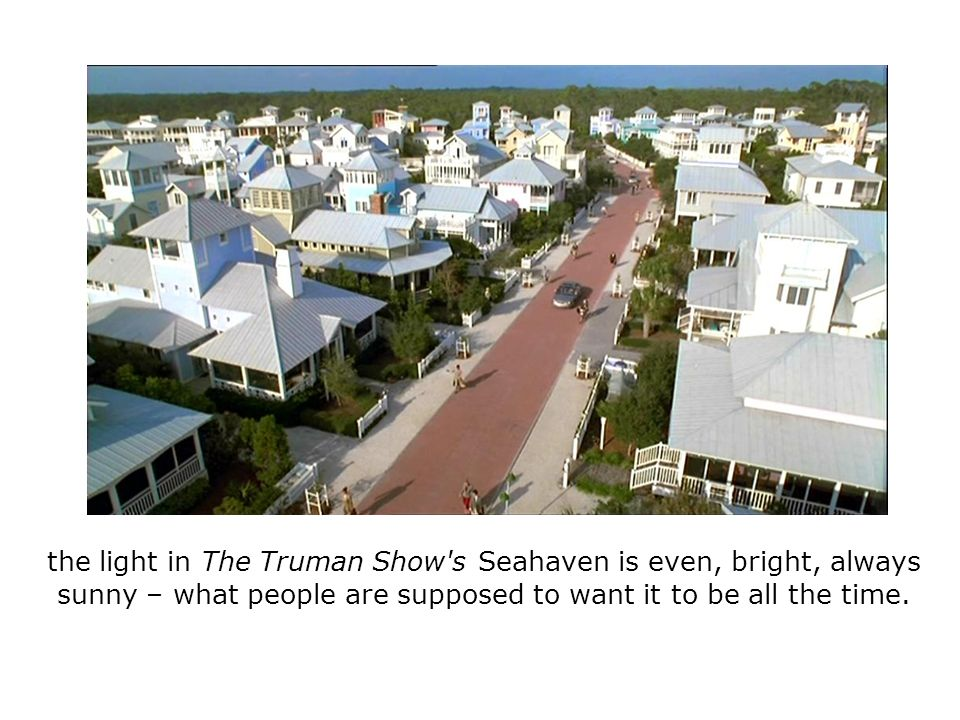 the light in The Truman Show s Seahaven is even, bright, always sunny – what people are supposed to want it to be all the time.