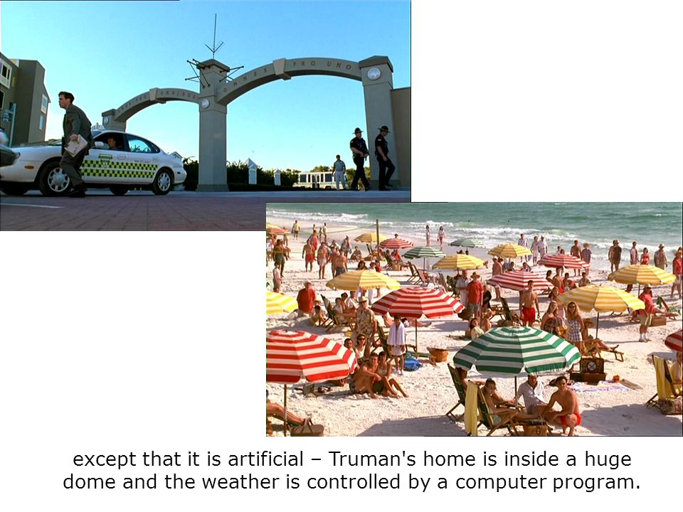 except that it is artificial – Truman s home is inside a huge dome and the weather is controlled by a computer program.