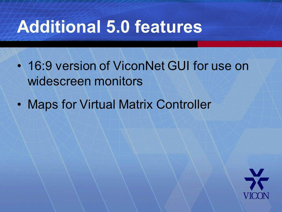Additional 5.0 features 16:9 version of ViconNet GUI for use on widescreen monitors.
