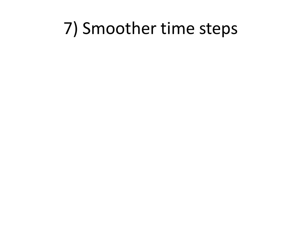 7) Smoother time steps