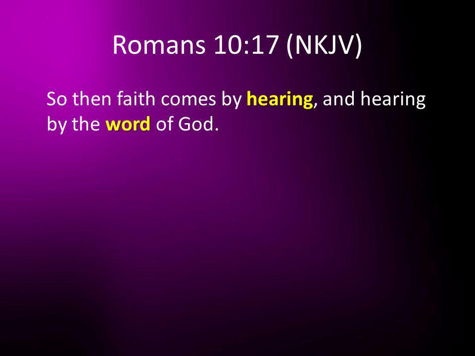 Romans 10:17 (NKJV) So then faith comes by hearing, and hearing by the word of God.