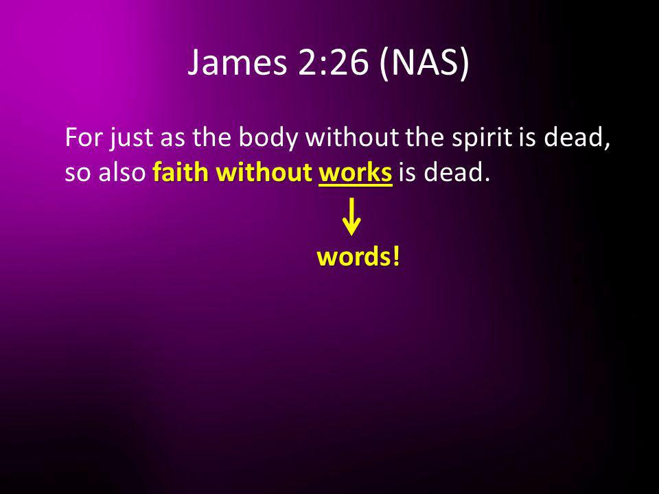 James 2:26 (NAS) For just as the body without the spirit is dead, so also faith without works is dead.