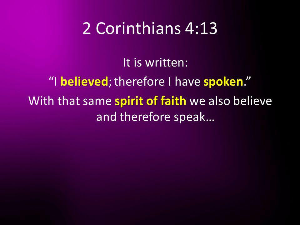 2 Corinthians 4:13 It is written: I believed; therefore I have spoken. With that same spirit of faith we also believe and therefore speak…