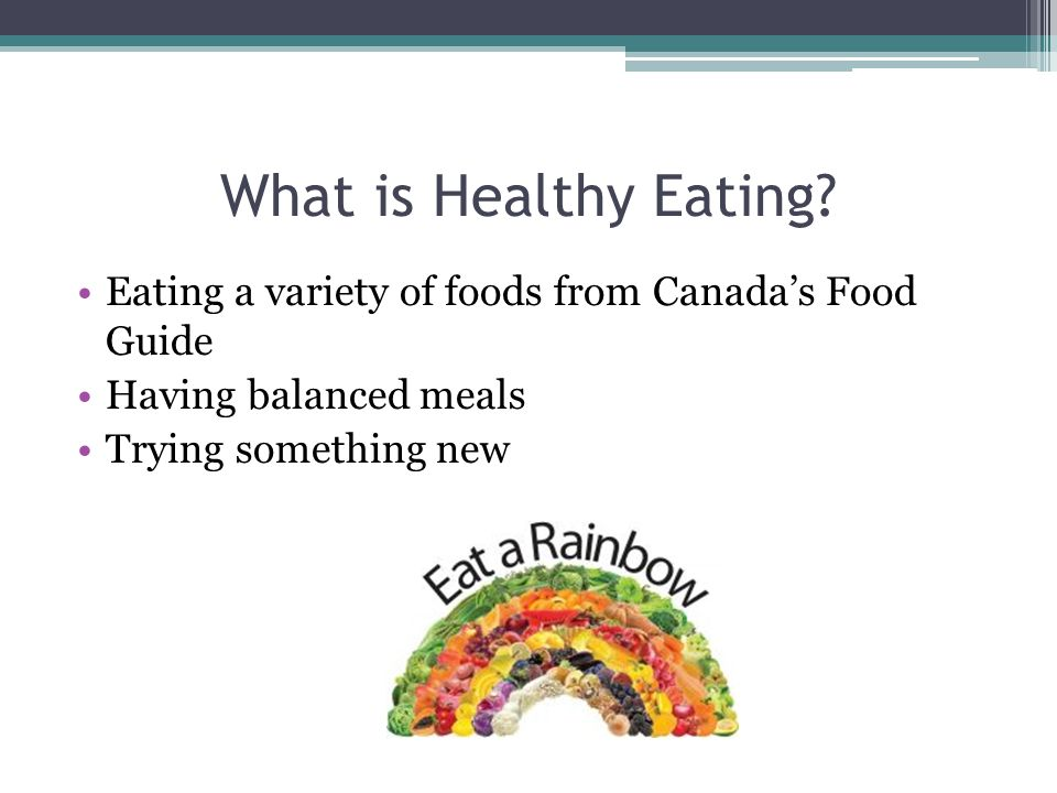 What is Healthy Eating Eating a variety of foods from Canada's Food Guide. Having balanced meals.