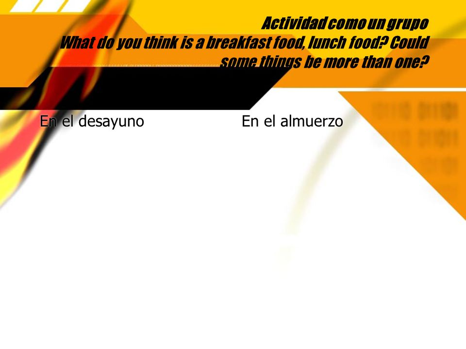 Actividad como un grupo What do you think is a breakfast food, lunch food Could some things be more than one
