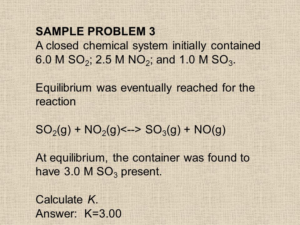 SAMPLE PROBLEM 3 A closed chemical system initially contained. 6.0 M SO2; 2.5 M NO2; and 1.0 M SO3.