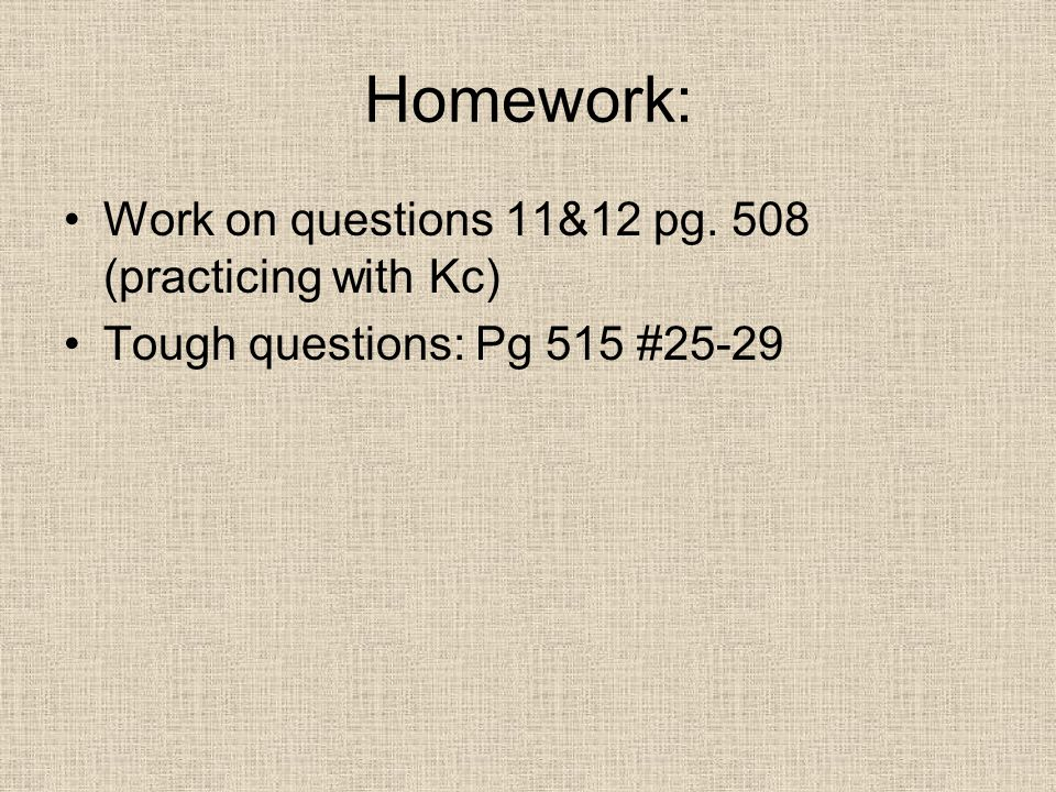 Homework: Work on questions 11&12 pg. 508 (practicing with Kc)