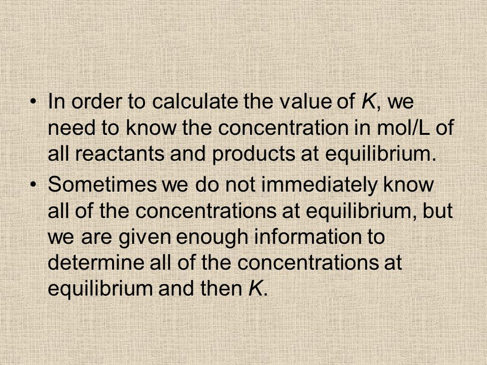 In order to calculate the value of K, we need to know the concentration in mol/L of all reactants and products at equilibrium.