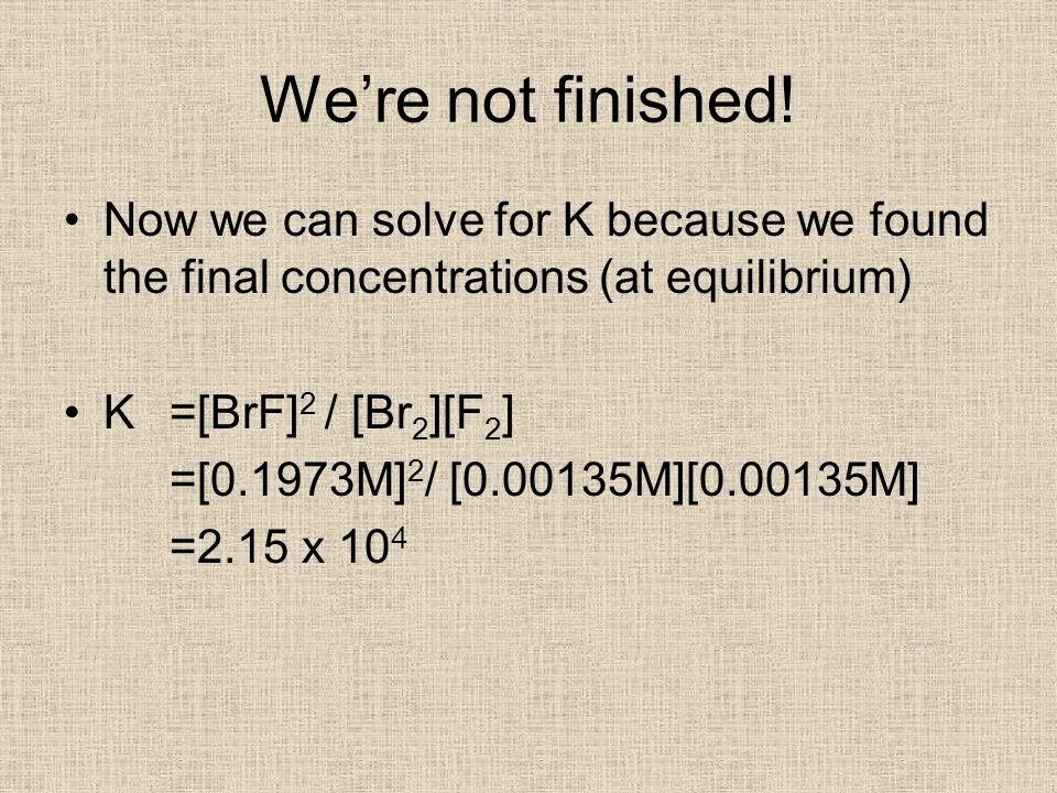 We're not finished! Now we can solve for K because we found the final concentrations (at equilibrium)