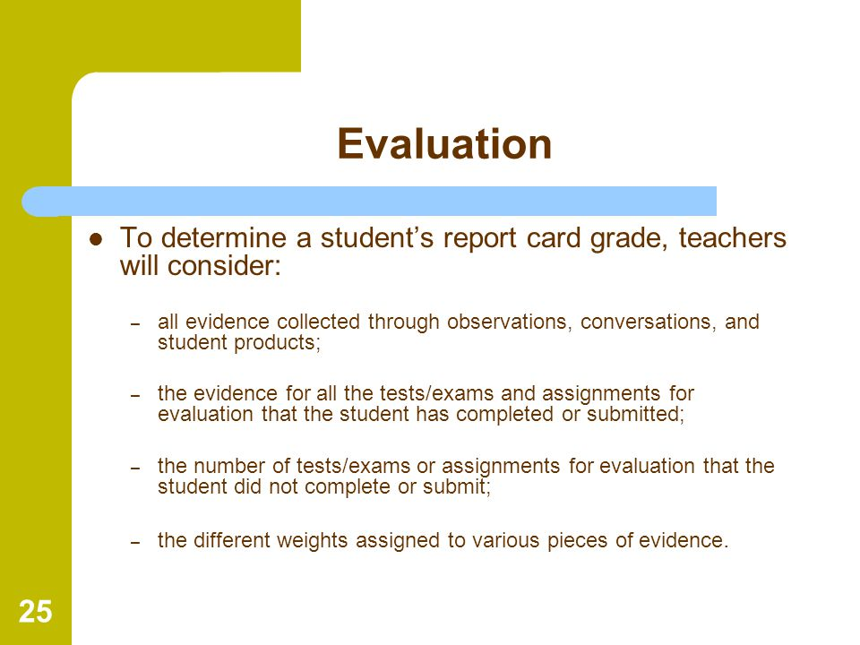 Evaluation To determine a student's report card grade, teachers will consider: