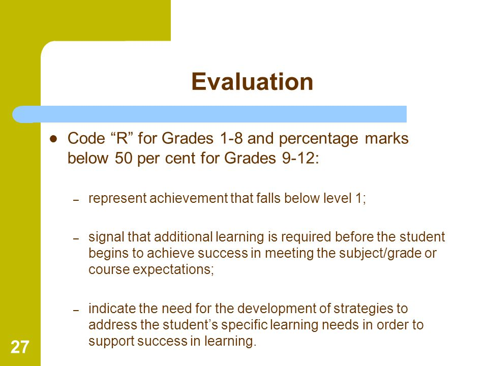 Evaluation Code R for Grades 1-8 and percentage marks below 50 per cent for Grades 9-12: represent achievement that falls below level 1;