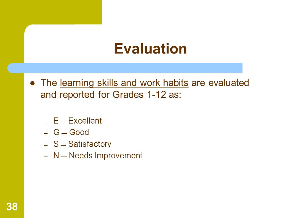 Evaluation The learning skills and work habits are evaluated and reported for Grades 1-12 as: E  Excellent.