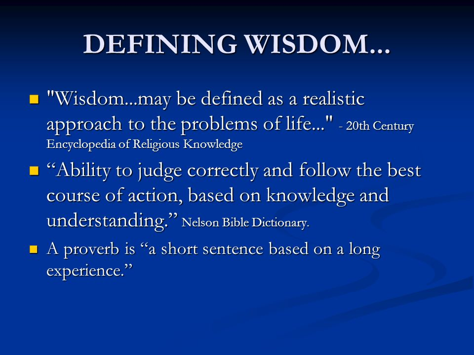 DEFINING WISDOM... Wisdom...may be defined as a realistic approach to the problems of life... - 20th Century Encyclopedia of Religious Knowledge.