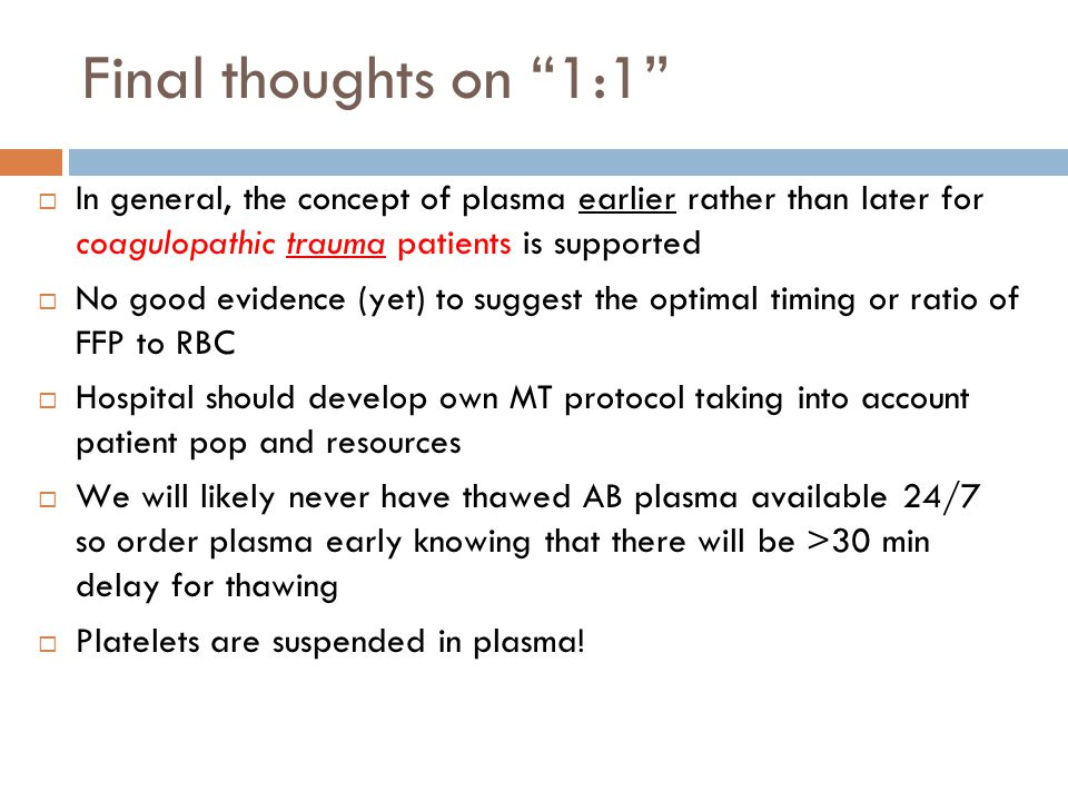 Final thoughts on 1:1 In general, the concept of plasma earlier rather than later for coagulopathic trauma patients is supported.