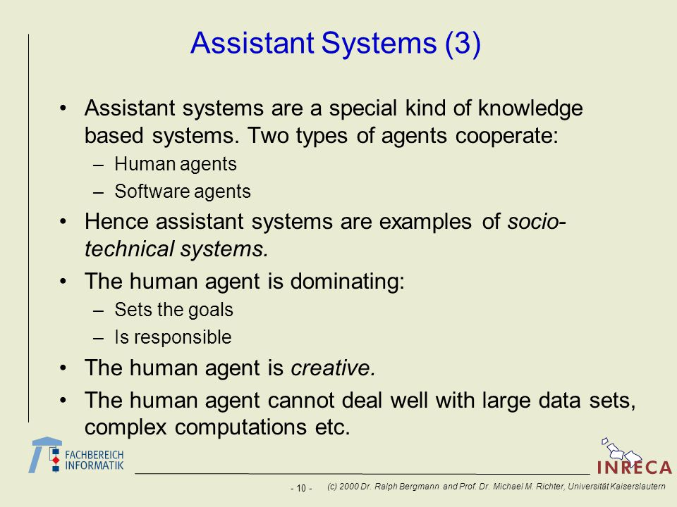 Assistant Systems (3) Assistant systems are a special kind of knowledge based systems. Two types of agents cooperate: