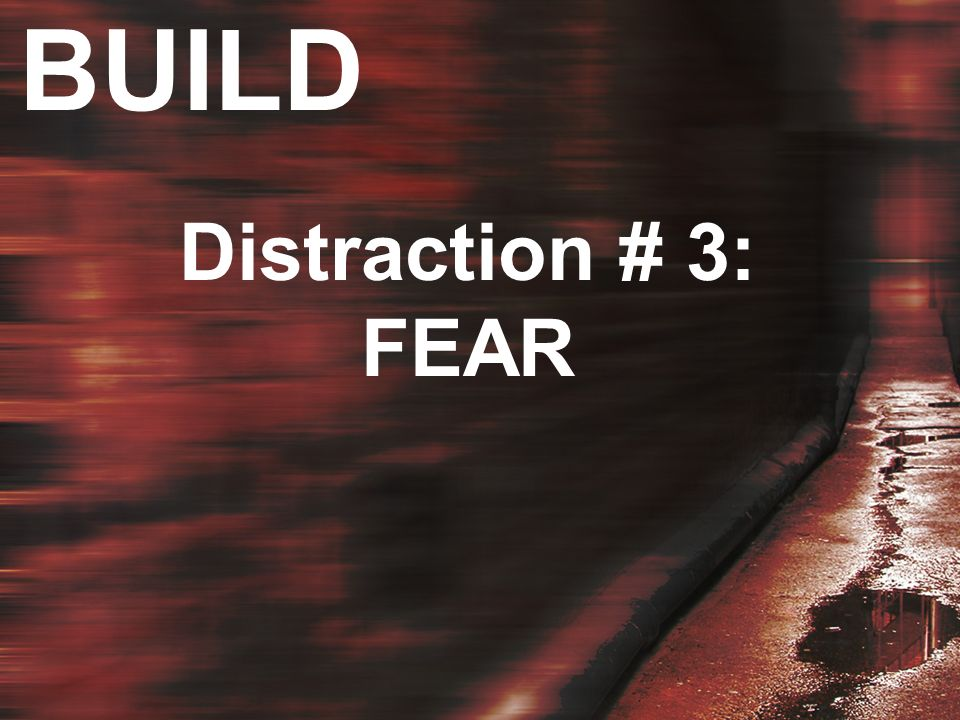 BUILD Distraction # 3: FEAR