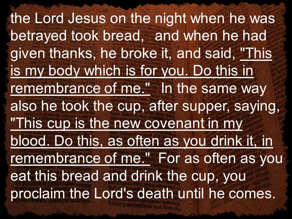 the Lord Jesus on the night when he was betrayed took bread, and when he had given thanks, he broke it, and said, This is my body which is for you.