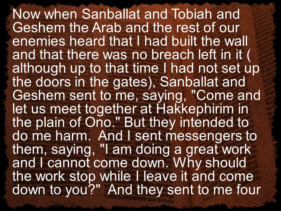 Now when Sanballat and Tobiah and Geshem the Arab and the rest of our enemies heard that I had built the wall and that there was no breach left in it ( although up to that time I had not set up the doors in the gates), Sanballat and Geshem sent to me, saying, Come and let us meet together at Hakkephirim in the plain of Ono. But they intended to do me harm.