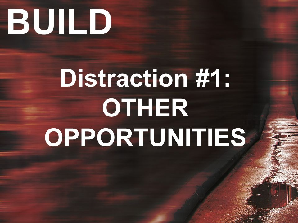 BUILD Distraction #1: OTHER OPPORTUNITIES