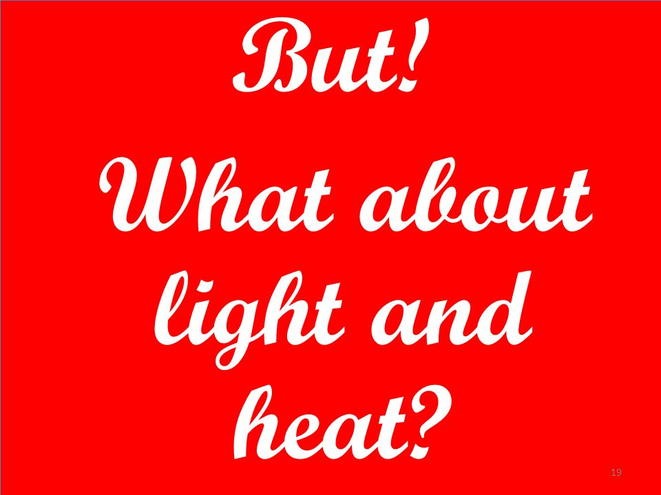 But! What about light and heat