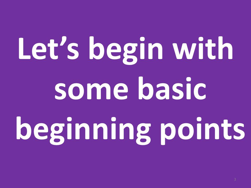 Let's begin with some basic beginning points