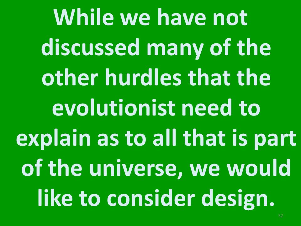 While we have not discussed many of the other hurdles that the evolutionist need to explain as to all that is part of the universe, we would like to consider design.