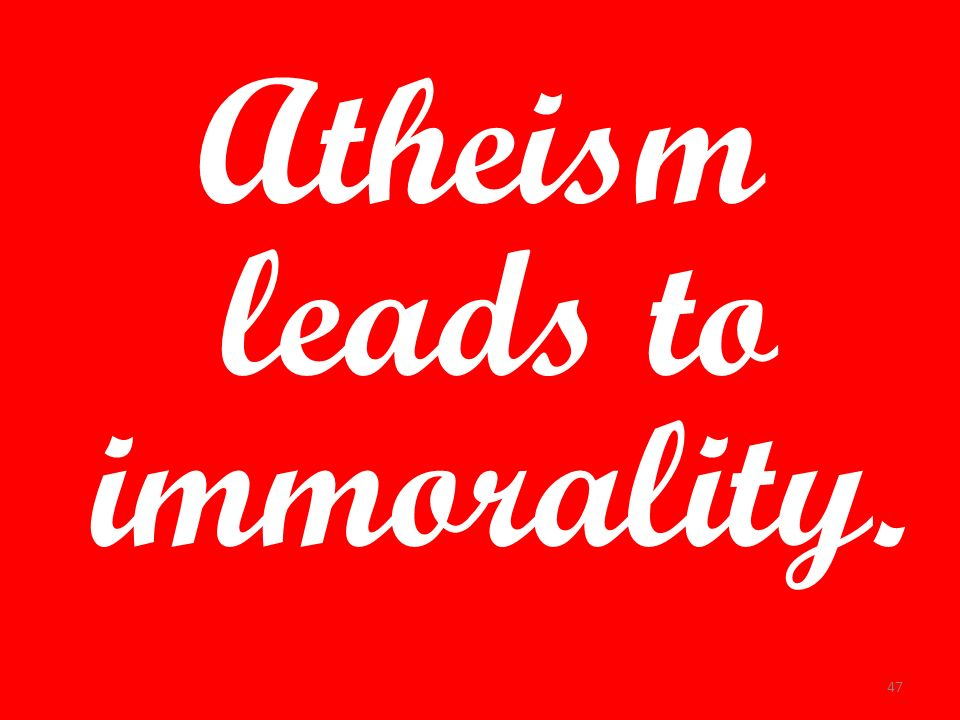 Atheism leads to immorality.
