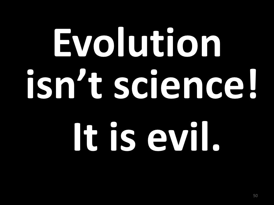 Evolution isn't science! It is evil.
