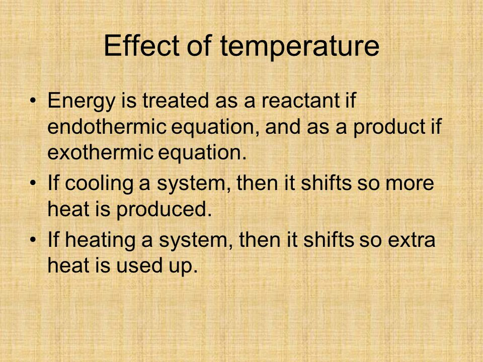 Effect of temperature Energy is treated as a reactant if endothermic equation, and as a product if exothermic equation.