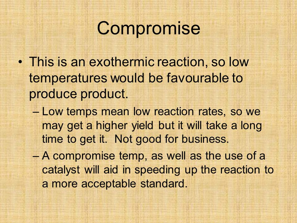Compromise This is an exothermic reaction, so low temperatures would be favourable to produce product.