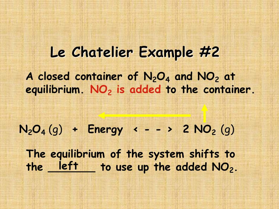 Le Chatelier Example #2 A closed container of N2O4 and NO2 at equilibrium. NO2 is added to the container.