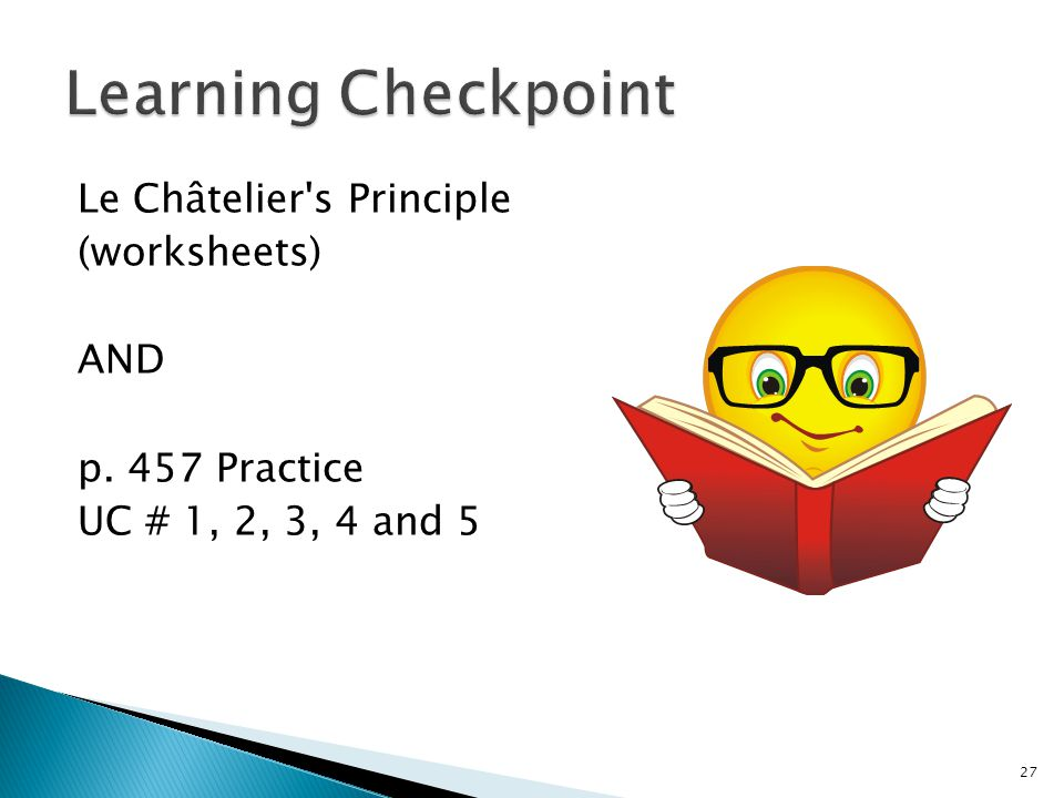 Learning Checkpoint Le Châtelier s Principle (worksheets) AND p. 457 Practice UC # 1, 2, 3, 4 and 5
