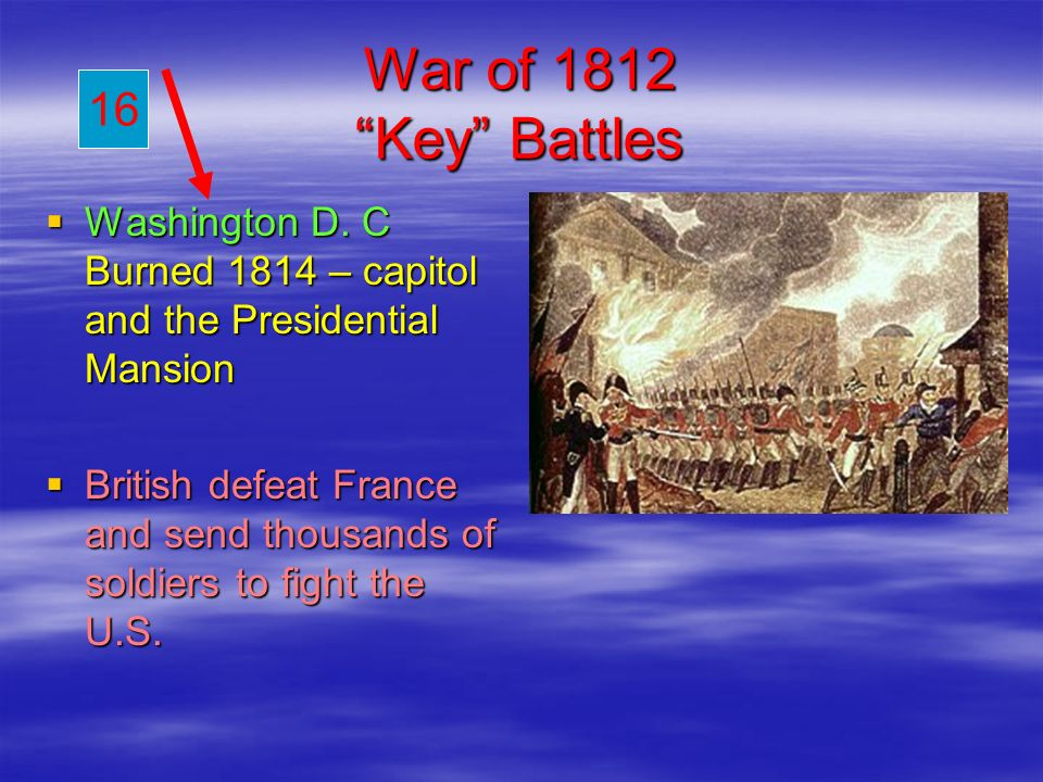 War of 1812 Key Battles 16. Washington D. C Burned 1814 – capitol and the Presidential Mansion.
