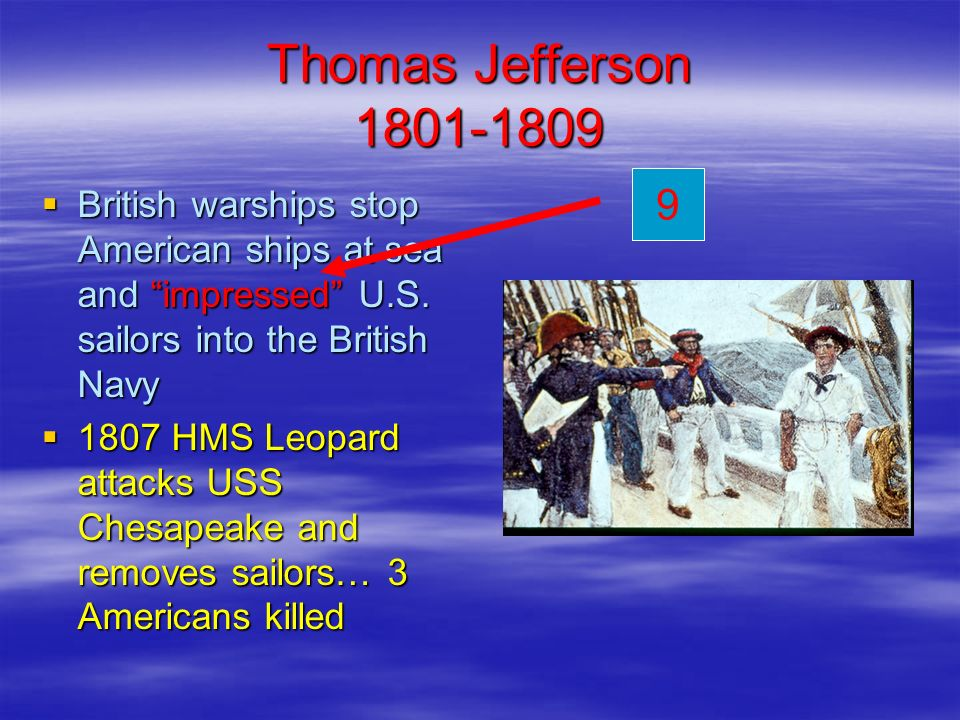 Thomas Jefferson 1801-1809 9. British warships stop American ships at sea and impressed U.S. sailors into the British Navy.