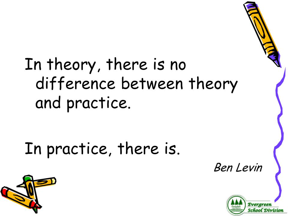 In theory, there is no difference between theory and practice.