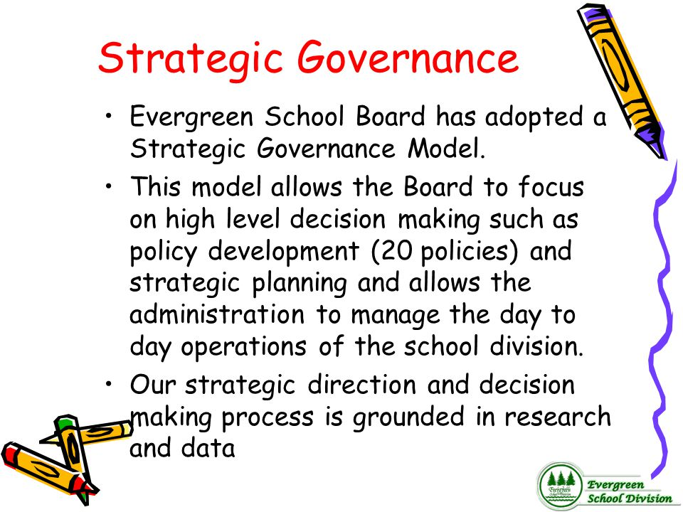 Strategic Governance Evergreen School Board has adopted a Strategic Governance Model.