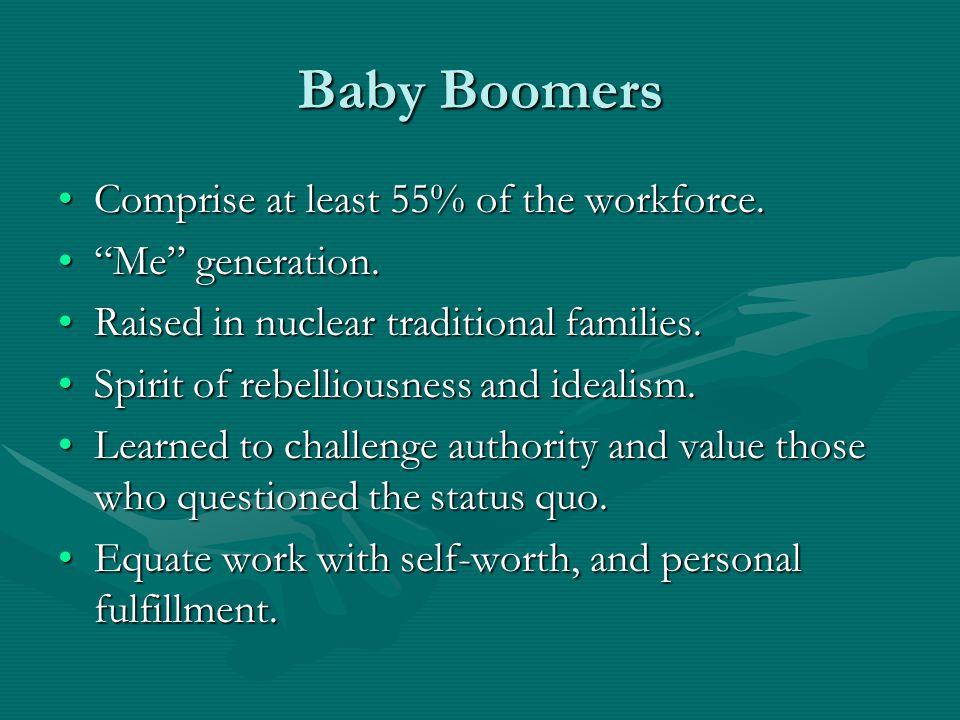 Baby Boomers Comprise at least 55% of the workforce. Me generation.