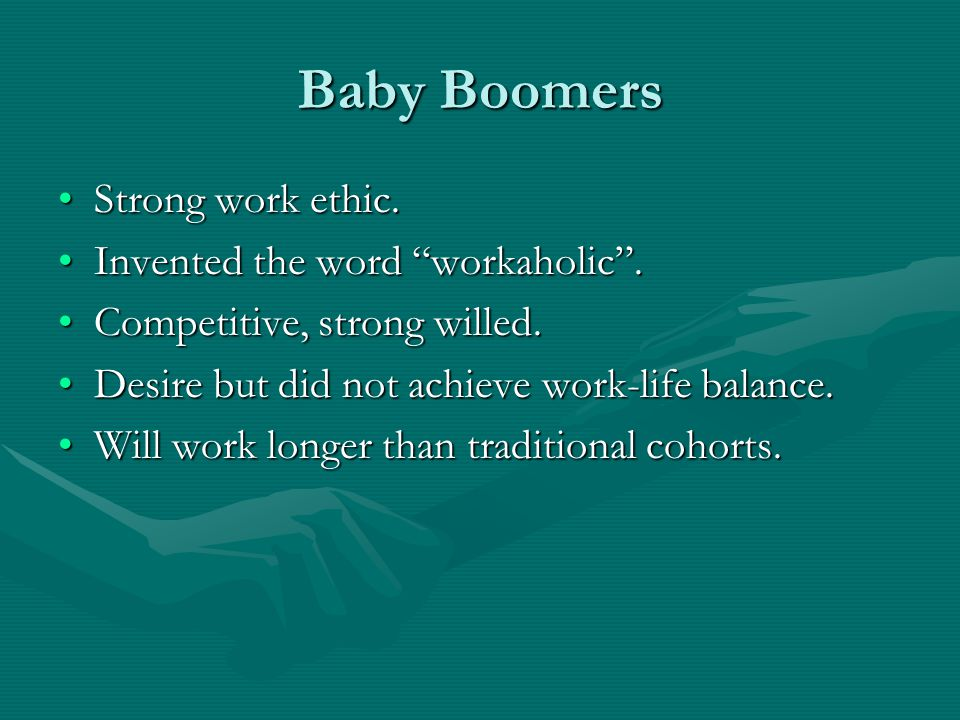 Baby Boomers Strong work ethic. Invented the word workaholic .