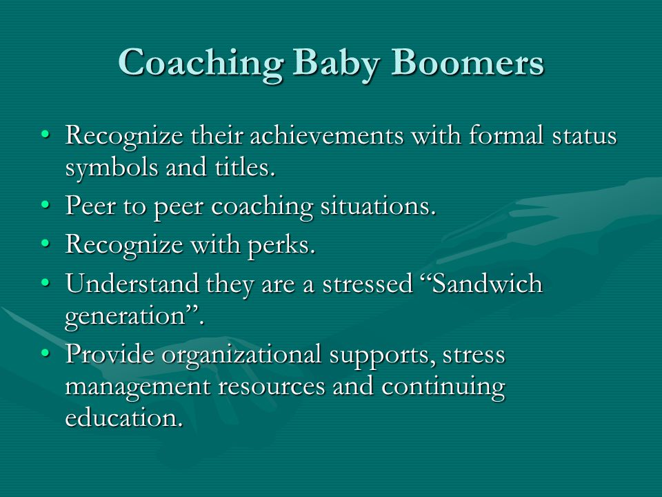 Coaching Baby Boomers Recognize their achievements with formal status symbols and titles. Peer to peer coaching situations.