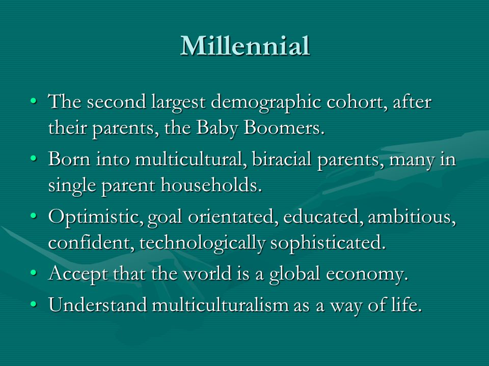 Millennial The second largest demographic cohort, after their parents, the Baby Boomers.